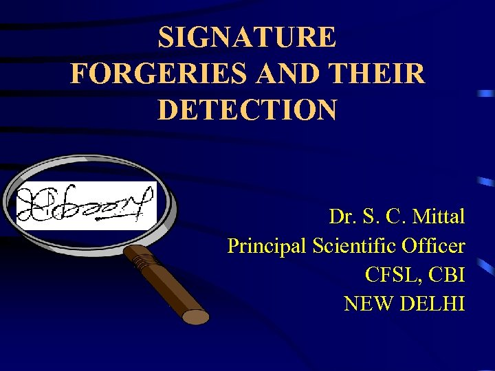 SIGNATURE FORGERIES AND THEIR DETECTION Dr. S. C. Mittal Principal Scientific Officer CFSL, CBI