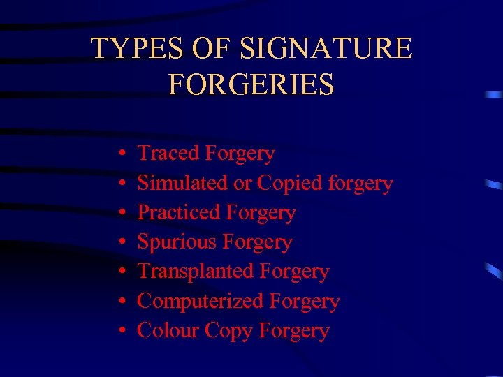 TYPES OF SIGNATURE FORGERIES • • Traced Forgery Simulated or Copied forgery Practiced Forgery