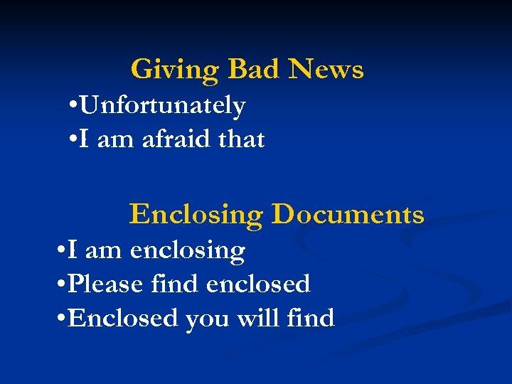 Giving Bad News • Unfortunately • I am afraid that Enclosing Documents • I