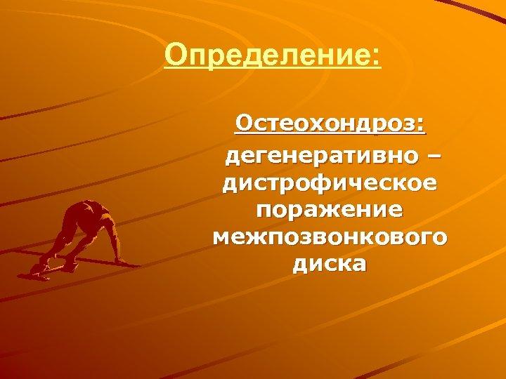 Определение: Остеохондроз: дегенеративно – дистрофическое поражение межпозвонкового диска