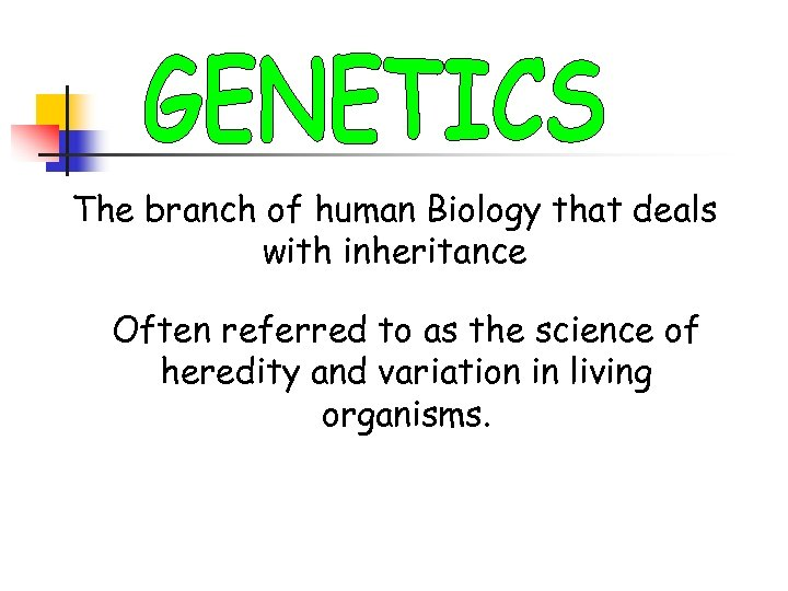 The branch of human Biology that deals with inheritance Often referred to as the