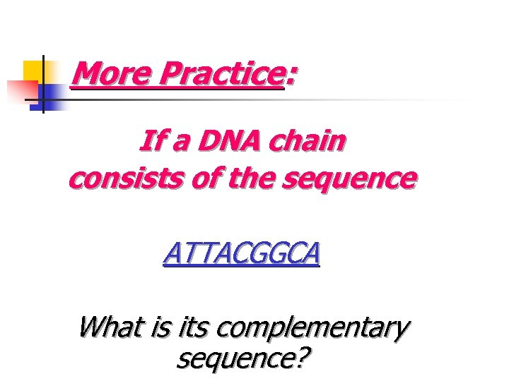 More Practice: If a DNA chain consists of the sequence ATTACGGCA What is its