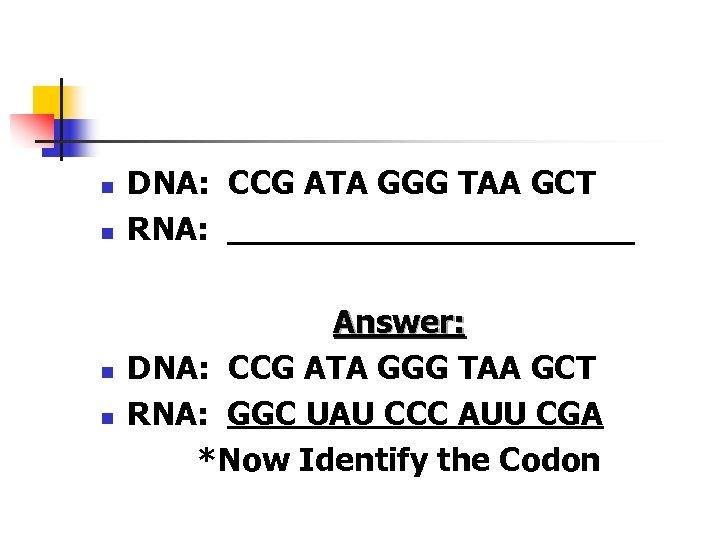 n n DNA: CCG ATA GGG TAA GCT RNA: __________ Answer: DNA: CCG ATA