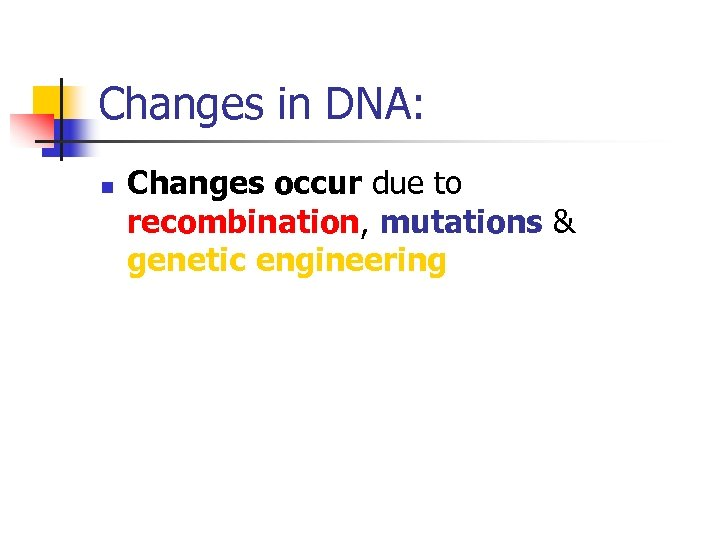 Changes in DNA: n Changes occur due to recombination, mutations & genetic engineering