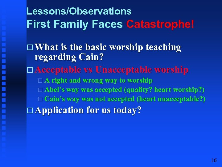 Lessons/Observations First Family Faces Catastrophe! What is the basic worship teaching regarding Cain? Acceptable
