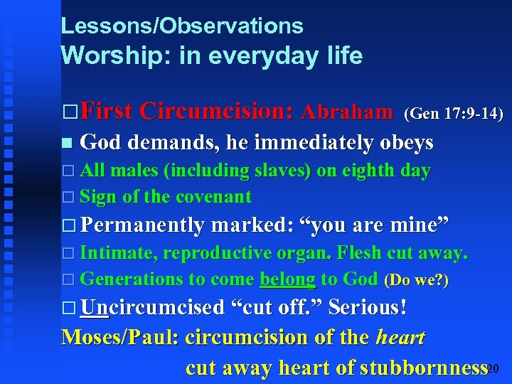 Lessons/Observations Worship: in everyday life First Circumcision: Abraham (Gen 17: 9 -14) God demands,