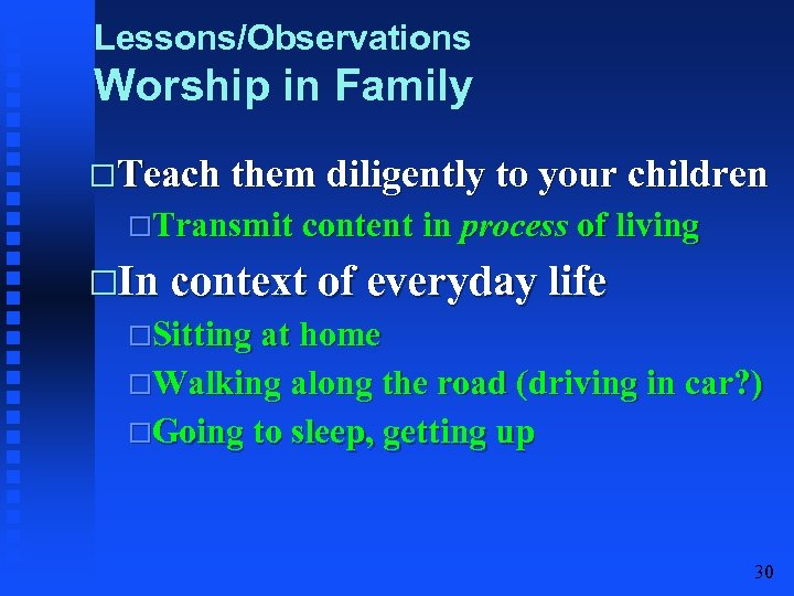 Lessons/Observations Worship in Family Teach them diligently to your children Transmit content in process