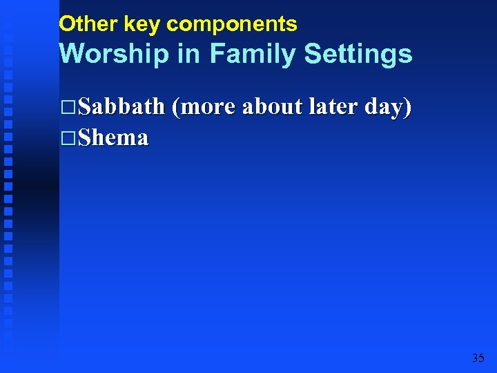 Other key components Worship in Family Settings Sabbath (more about later day) Shema 35