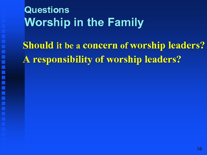 Questions Worship in the Family Should it be a concern of worship leaders? A