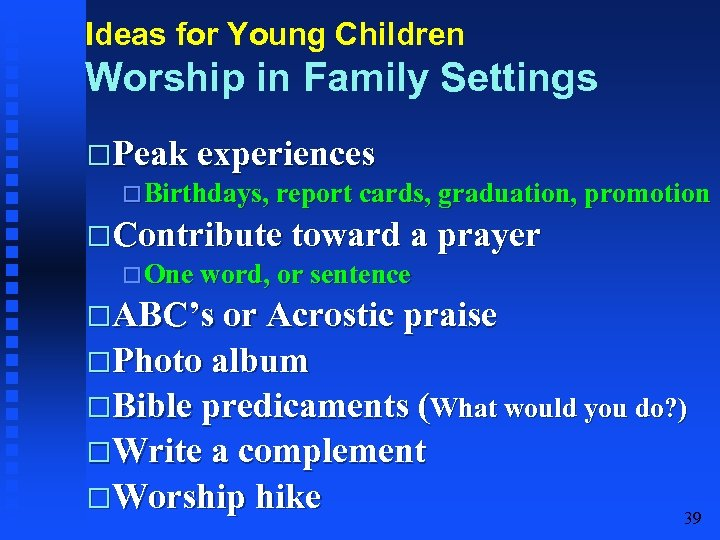 Ideas for Young Children Worship in Family Settings Peak experiences Birthdays, report cards, graduation,