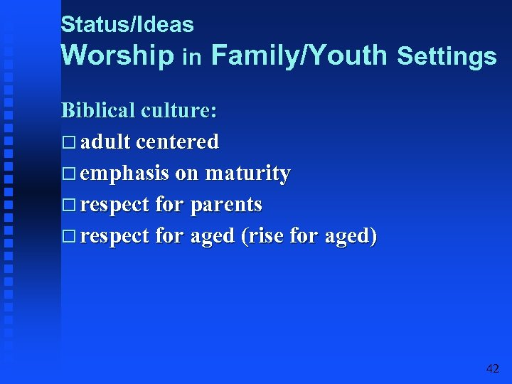 Status/Ideas Worship in Family/Youth Settings Biblical culture: adult centered emphasis on maturity respect for