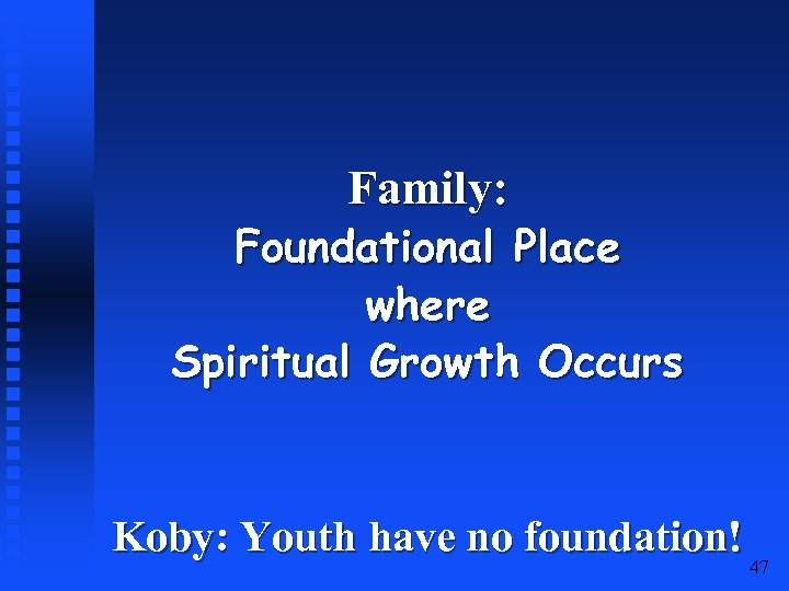 Family: Foundational Place where Spiritual Growth Occurs Koby: Youth have no foundation! 47