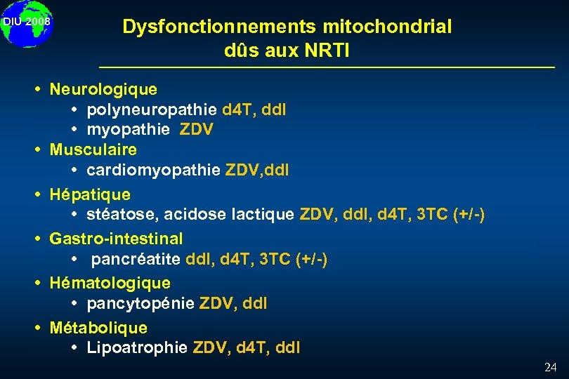 DIU 2008 Dysfonctionnements mitochondrial dûs aux NRTI Neurologique polyneuropathie d 4 T, dd. I