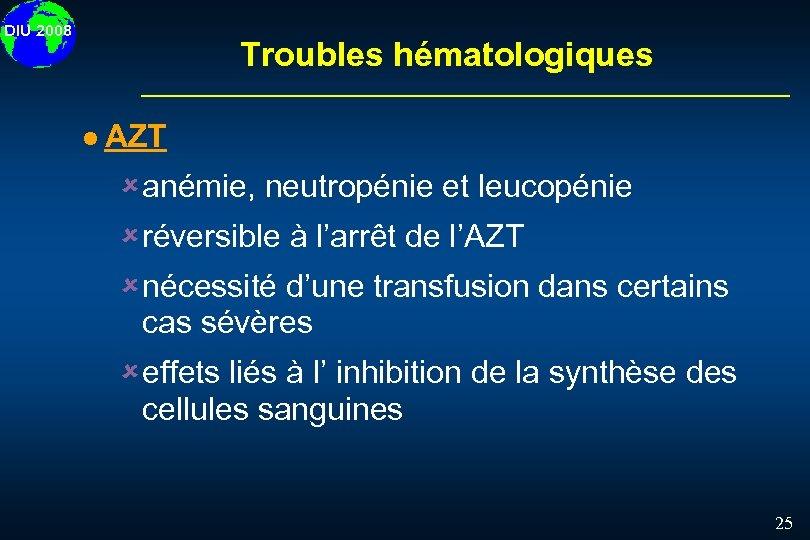 DIU 2008 Troubles hématologiques l AZT û anémie, neutropénie et leucopénie û réversible à