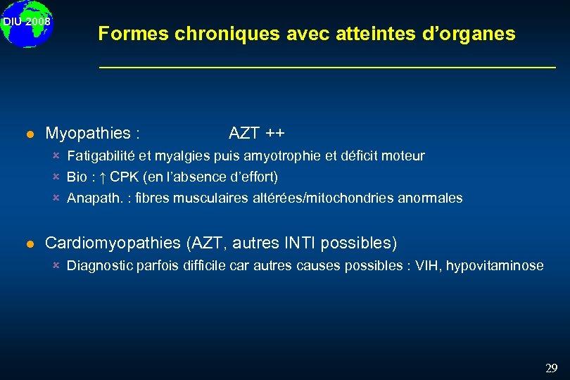 DIU 2008 l Formes chroniques avec atteintes d'organes Myopathies : AZT ++ û Fatigabilité