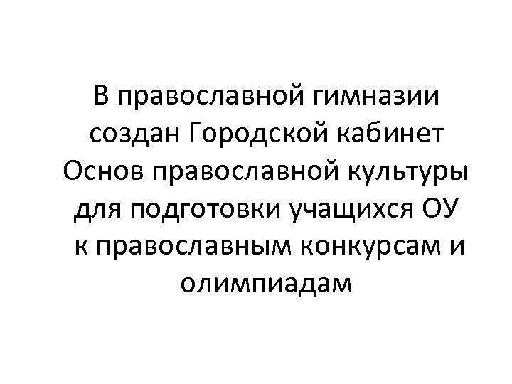 В православной гимназии создан Городской кабинет Основ православной культуры для подготовки учащихся ОУ к