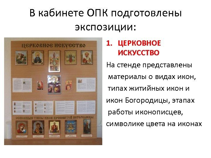 В кабинете ОПК подготовлены экспозиции: 1. ЦЕРКОВНОЕ ИСКУССТВО На стенде представлены материалы о видах