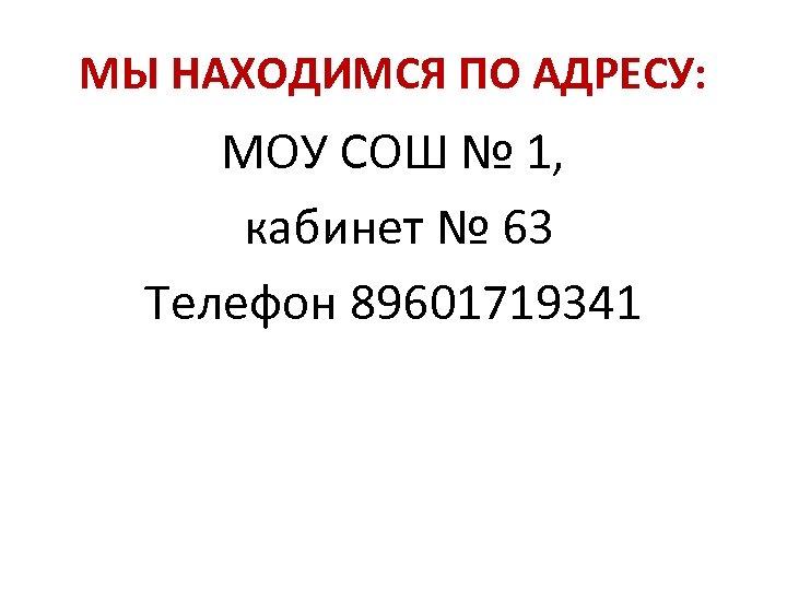 МЫ НАХОДИМСЯ ПО АДРЕСУ: МОУ СОШ № 1, кабинет № 63 Телефон 89601719341