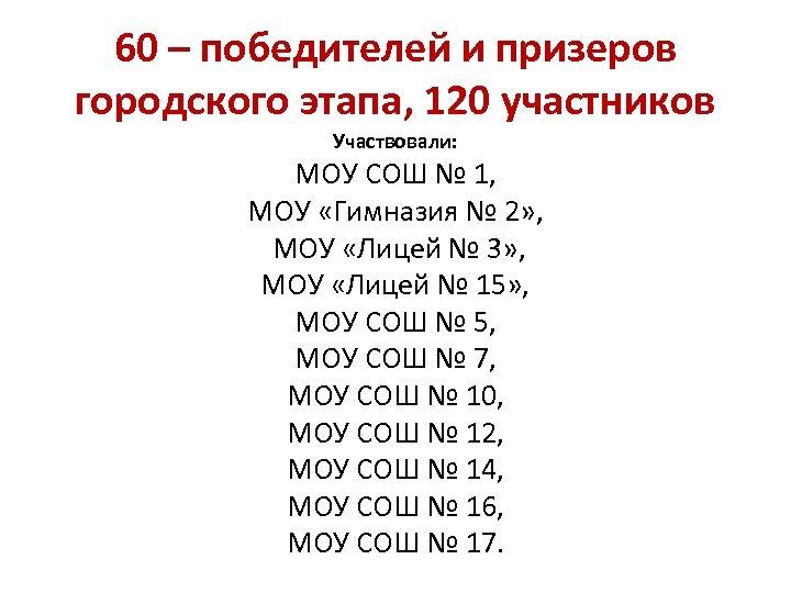 60 – победителей и призеров городского этапа, 120 участников Участвовали: МОУ СОШ № 1,