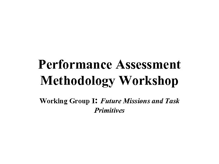 Performance Assessment Methodology Workshop Working Group I: Future Missions and Task Primitives