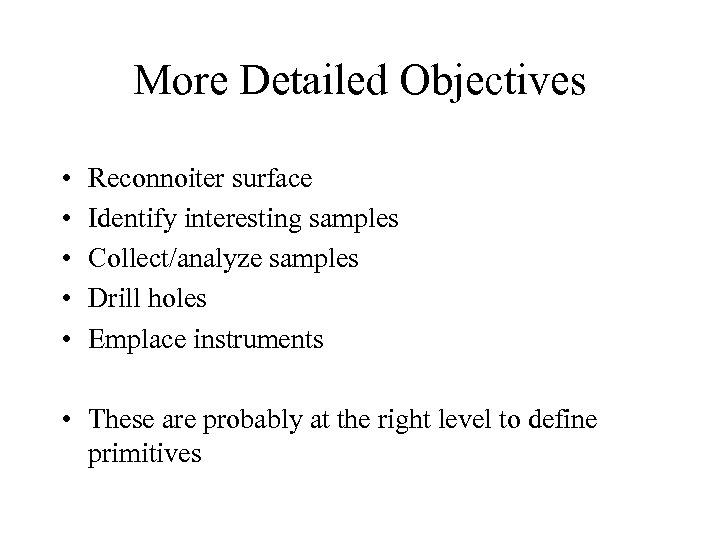 More Detailed Objectives • • • Reconnoiter surface Identify interesting samples Collect/analyze samples Drill