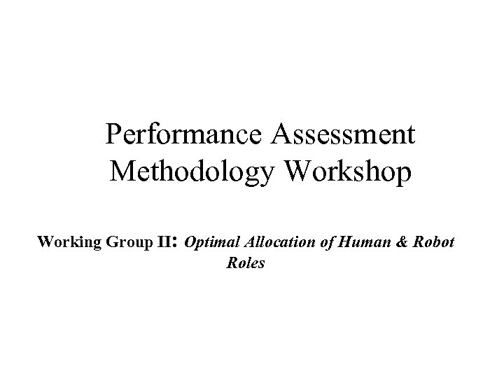 Performance Assessment Methodology Workshop Working Group II: Optimal Allocation of Human & Robot Roles