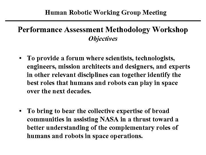 Human Robotic Working Group Meeting Performance Assessment Methodology Workshop Objectives • To provide a