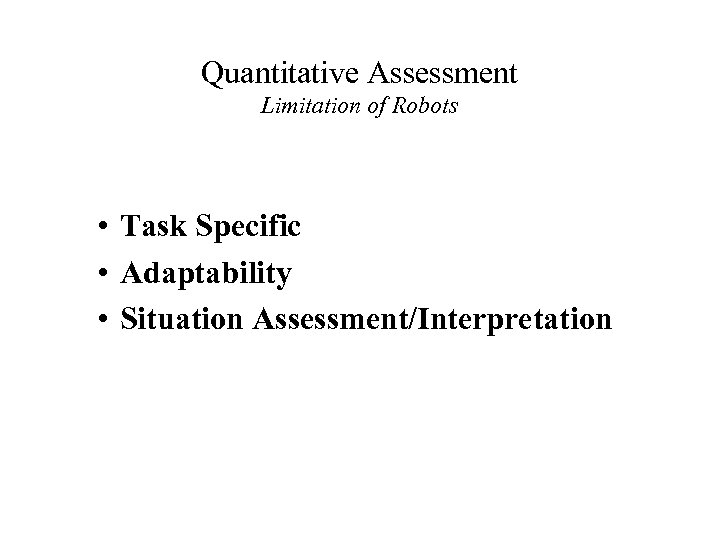 Quantitative Assessment Limitation of Robots • Task Specific • Adaptability • Situation Assessment/Interpretation