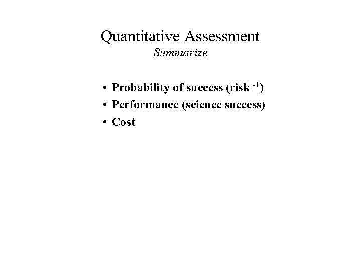 Quantitative Assessment Summarize • Probability of success (risk -1) • Performance (science success) •