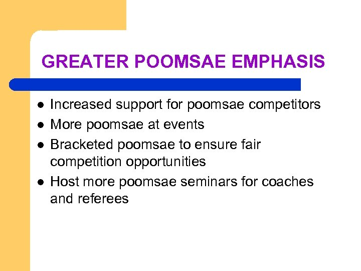 GREATER POOMSAE EMPHASIS l l Increased support for poomsae competitors More poomsae at events