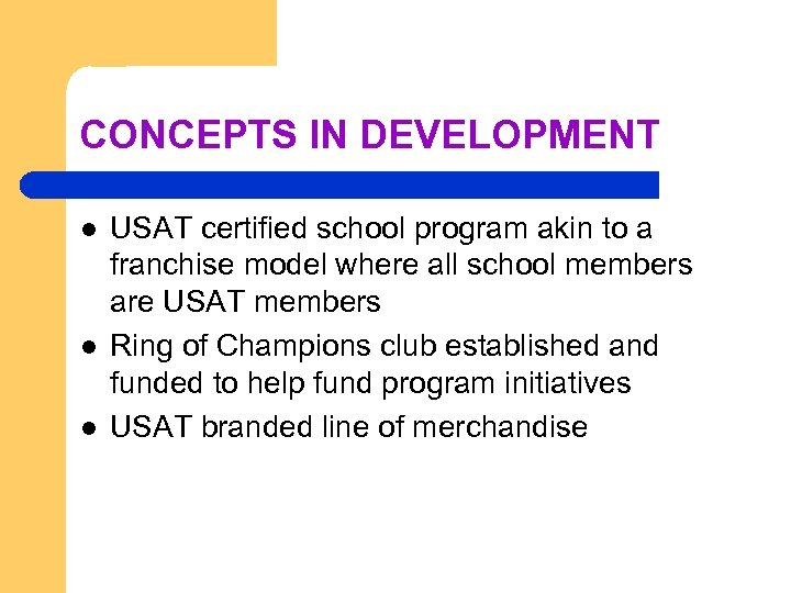 CONCEPTS IN DEVELOPMENT l l l USAT certified school program akin to a franchise
