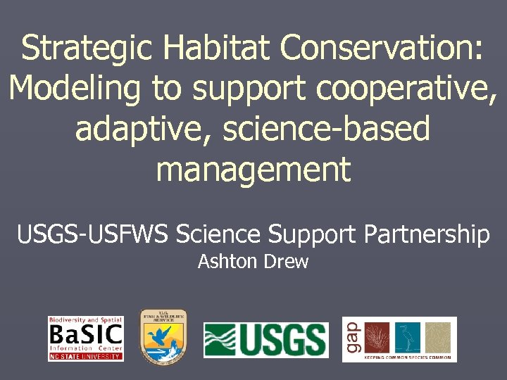 Strategic Habitat Conservation: Modeling to support cooperative, adaptive, science-based management USGS-USFWS Science Support Partnership