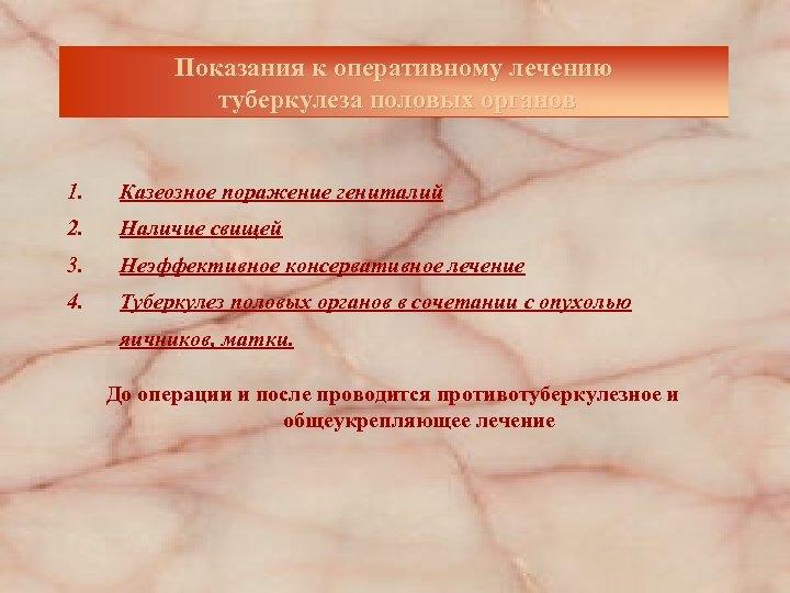 Показания к оперативному лечению туберкулеза половых органов 1. Казеозное поражение гениталий 2. Наличие свищей