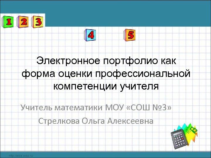 Электронное портфолио как форма оценки профессиональной компетенции учителя Учитель математики МОУ «СОШ № 3»