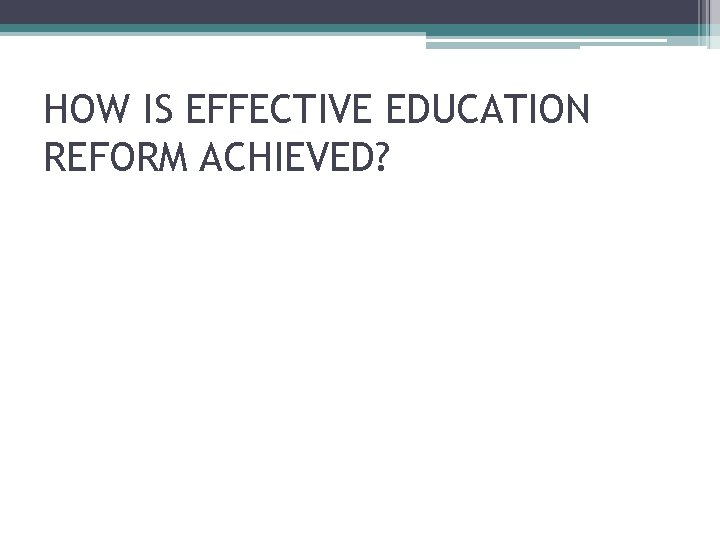 HOW IS EFFECTIVE EDUCATION REFORM ACHIEVED?
