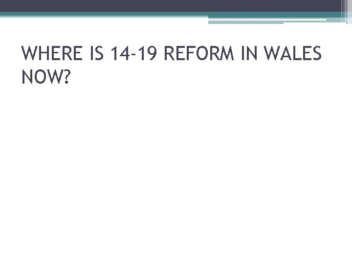 WHERE IS 14 -19 REFORM IN WALES NOW?