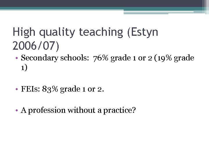 High quality teaching (Estyn 2006/07) • Secondary schools: 76% grade 1 or 2 (19%