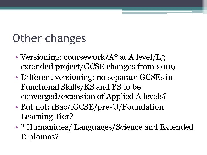 Other changes • Versioning: coursework/A* at A level/L 3 extended project/GCSE changes from 2009