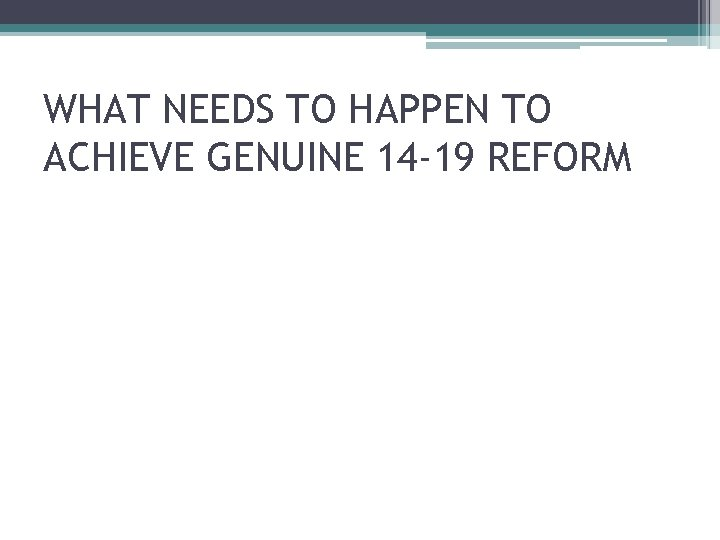 WHAT NEEDS TO HAPPEN TO ACHIEVE GENUINE 14 -19 REFORM