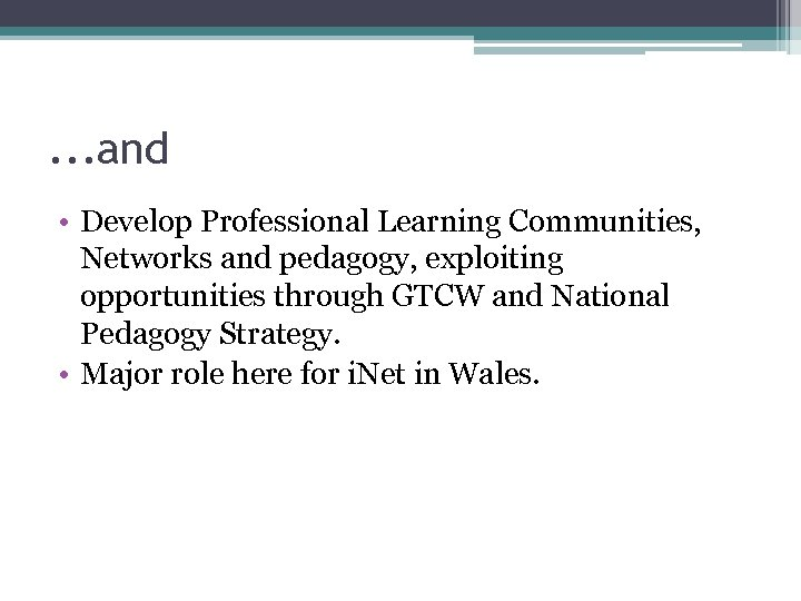 . . . and • Develop Professional Learning Communities, Networks and pedagogy, exploiting opportunities