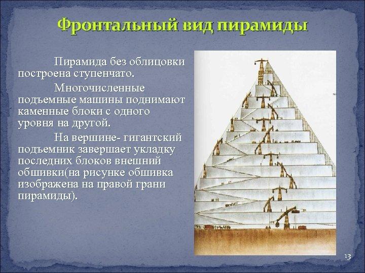 Фронтальный вид пирамиды Пирамида без облицовки построена ступенчато. Многочисленные подъемные машины поднимают каменные блоки