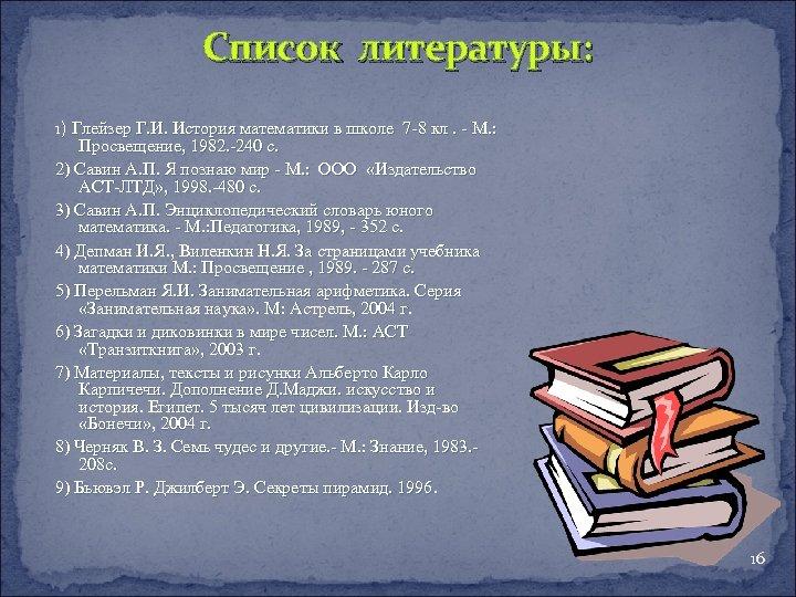 Список литературы: 1) Глейзер Г. И. История математики в школе 7 -8 кл. -