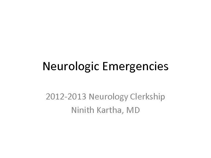Neurologic Emergencies 2012 -2013 Neurology Clerkship Ninith Kartha, MD