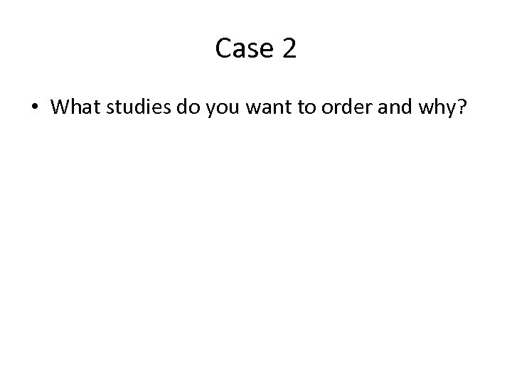 Case 2 • What studies do you want to order and why?