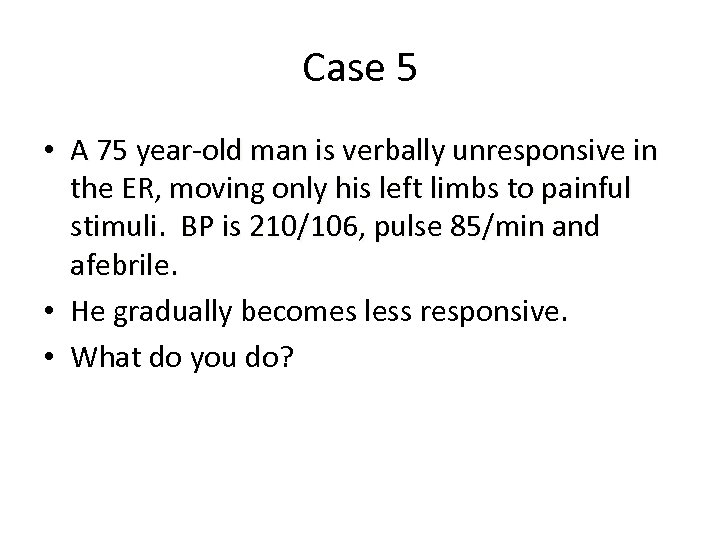 Case 5 • A 75 year-old man is verbally unresponsive in the ER, moving