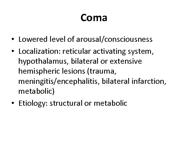 Coma • Lowered level of arousal/consciousness • Localization: reticular activating system, hypothalamus, bilateral or