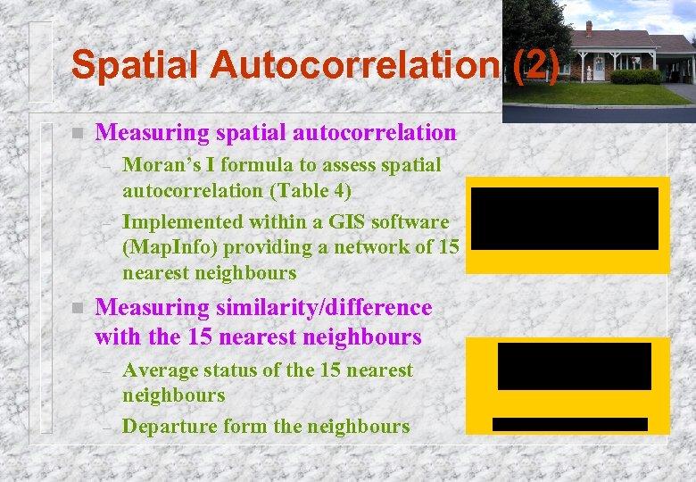 Spatial Autocorrelation (2) n Measuring spatial autocorrelation – – n Moran's I formula to