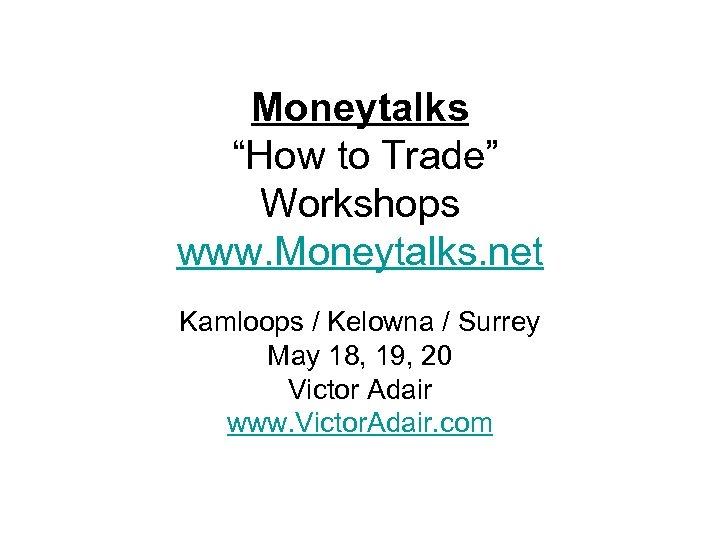 """Moneytalks """"How to Trade"""" Workshops www. Moneytalks. net Kamloops / Kelowna / Surrey May"""