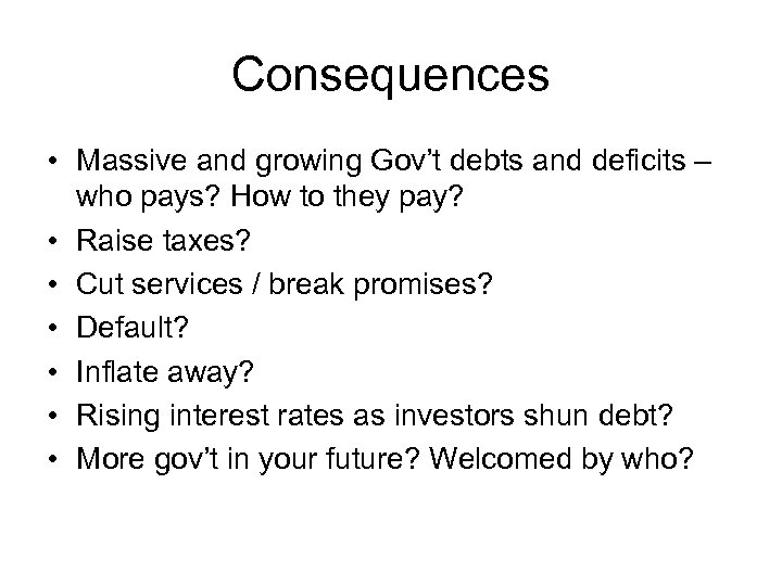 Consequences • Massive and growing Gov't debts and deficits – who pays? How to