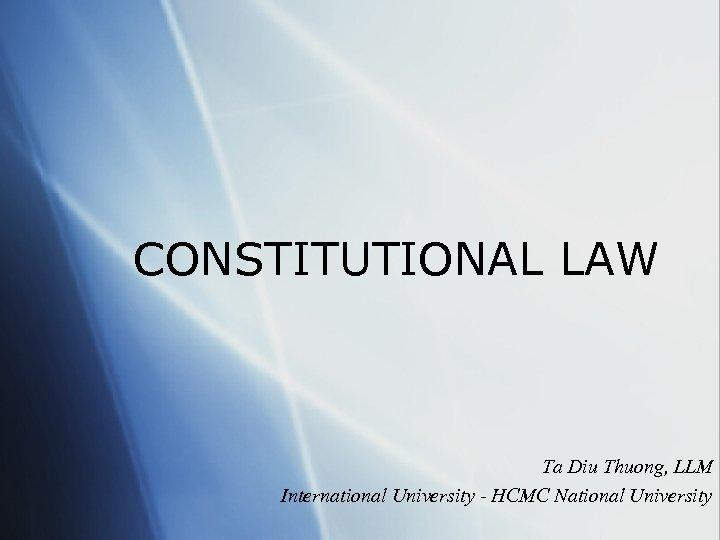 CONSTITUTIONAL LAW Ta Diu Thuong, LLM International University - HCMC National University